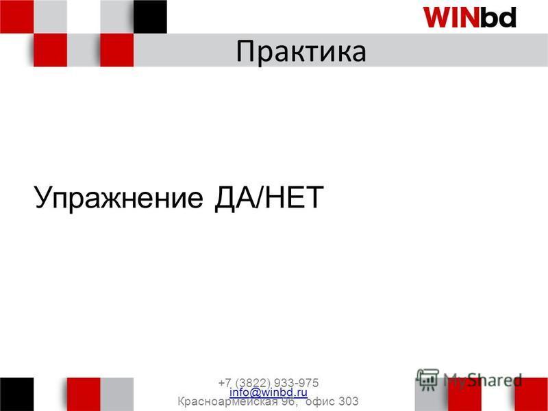 Практика Упражнение ДА/НЕТ +7 (3822) 933-975 info@winbd.ru Красноармейская 96, офис 303