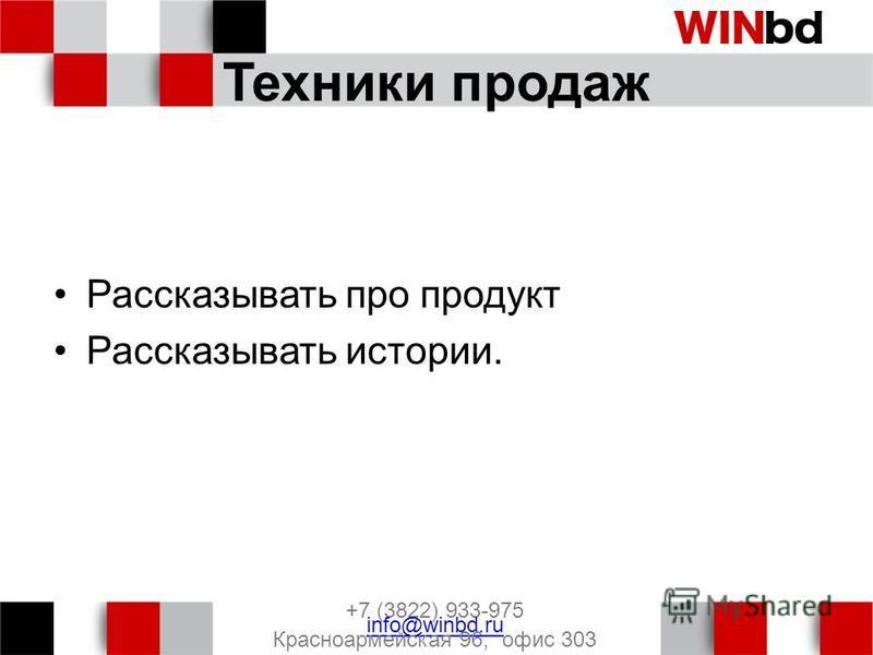 Техники продаж Рассказывать про продукт Рассказывать истории. +7 (3822) 933-975 info@winbd.ru Красноармейская 96, офис 303