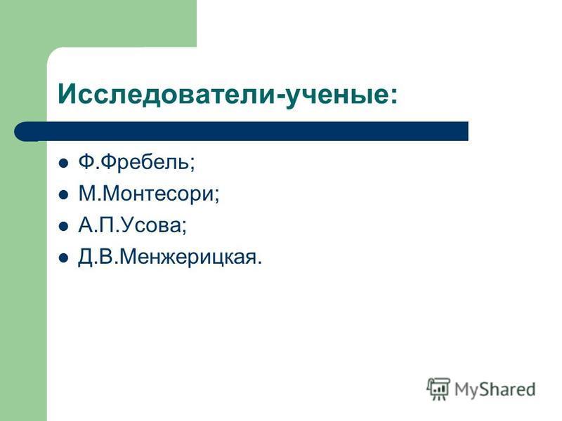Исследователи-ученые: Ф.Фребель; М.Монтесори; А.П.Усова; Д.В.Менжерицкая.