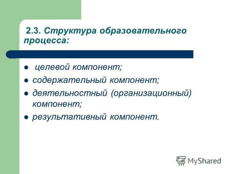 2.3. Структура образовательного процесса: целевой компонент; содержательный компонент; деятельностный (организационный) компонент; результативный компонент.