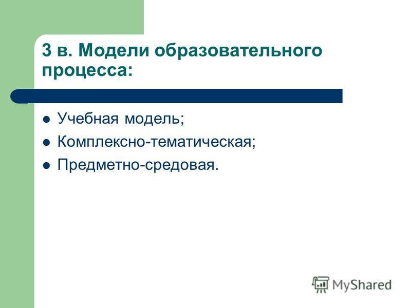 3 в. Модели образовательного процесса: Учебная модель; Комплексно-тематическая; Предметно-средовая.