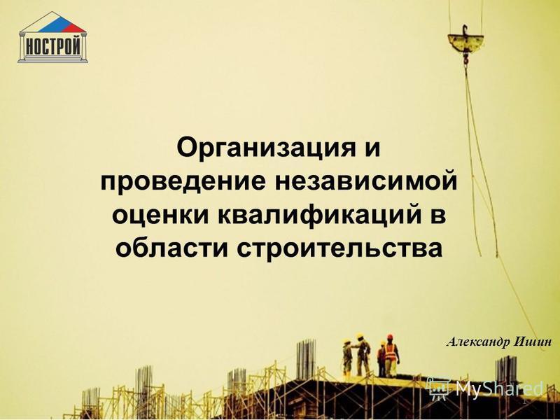 1 Организация и проведение независимой оценки квалификаций в области строительства Александр Ишин