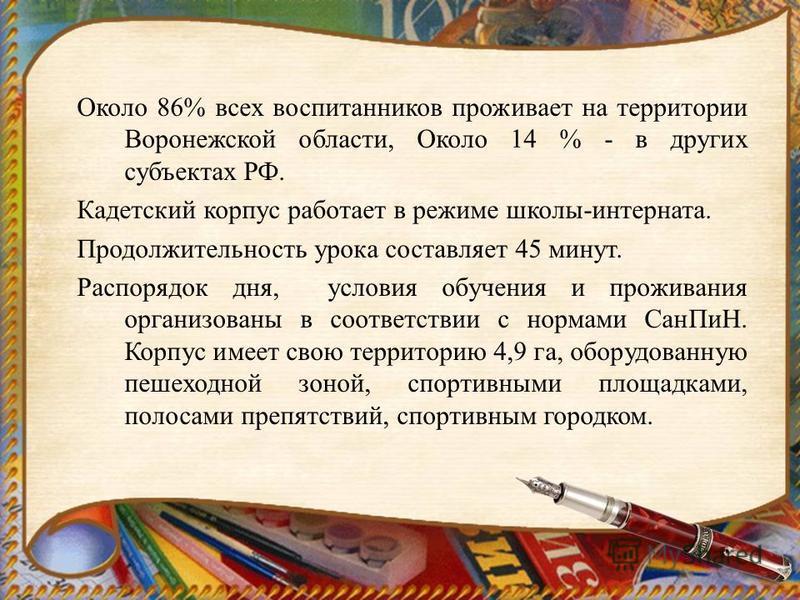 Около 86% всех воспитанников проживает на территории Воронежской области, Около 14 % - в других субъектах РФ. Кадетский корпус работает в режиме школы-интерната. Продолжительность урока составляет 45 минут. Распорядок дня, условия обучения и проживан