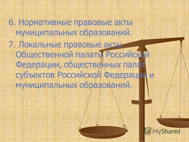 6. Нормативные правовые акты муниципальных образований. 7. Локальные правовые акты Общественной палаты Российской Федерации, общественных палат субъектов Российской Федерации и муниципальных образований.