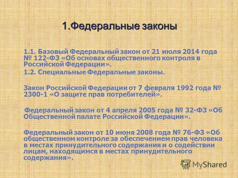 1. Федеральные законы 1.1. Базовый Федеральный закон от 21 июля 2014 года 122-ФЗ «Об основах общественного контроля в Российской Федерации». 1.2. Специальные Федеральные законы. Закон Российской Федерации от 7 февраля 1992 года 2300-1 «О защите прав