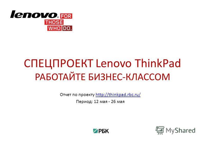 Отчет по проекту http://thinkpad.rbc.ru/http://thinkpad.rbc.ru/ Период: 12 мая - 26 мая СПЕЦПРОЕКТ Lenovo ThinkPad РАБОТАЙТЕ БИЗНЕС-КЛАССОМ