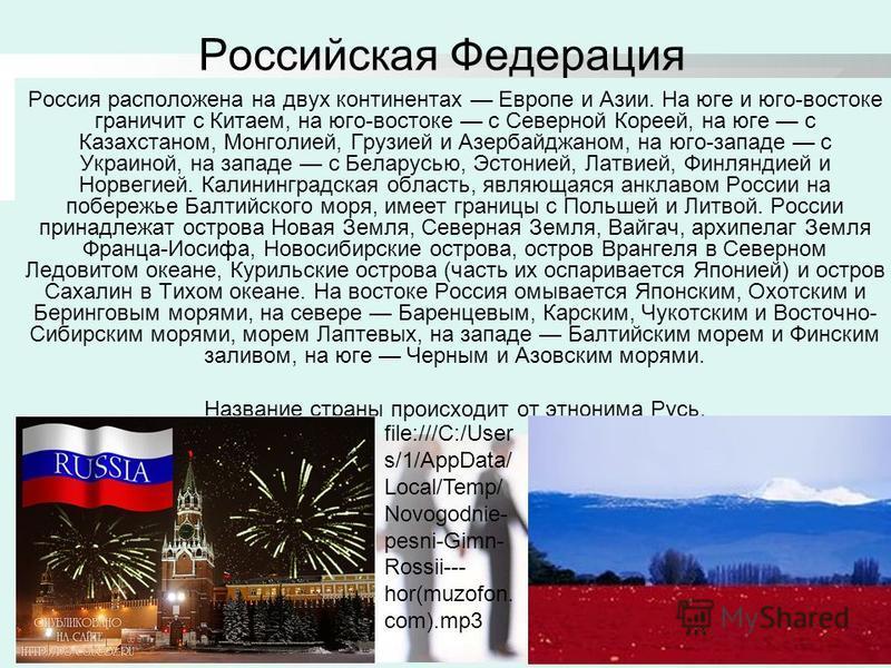 Российская Федерация Россия расположена на двух континентах Европе и Азии. На юге и юго-востоке граничит с Китаем, на юго-востоке с Северной Кореей, на юге с Казахстаном, Монголией, Грузией и Азербайджаном, на юго-западе с Украиной, на западе с Белар