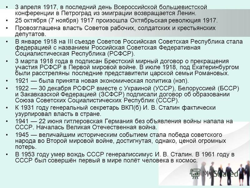 3 апреля 1917, в последний день Всероссийской большевистской конференции в Петроград из эмиграции возвращается Ленин. 25 октября (7 ноября) 1917 произошла Октябрьская революция 1917. Провозглашена власть Советов рабочих, солдатских и крестьянских деп