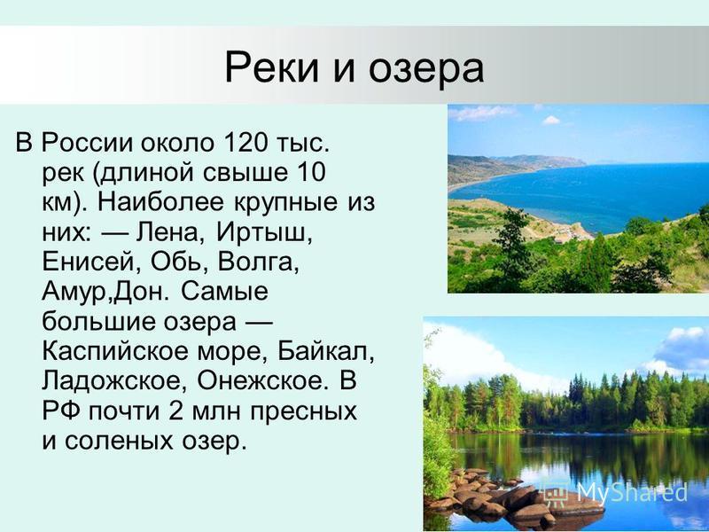 Реки и озера В России около 120 тыс. рек (длиной свыше 10 км). Наиболее крупные из них: Лена, Иртыш, Енисей, Обь, Волга, Амур,Дон. Самые большие озера Каспийское море, Байкал, Ладожское, Онежское. В РФ почти 2 млн пресных и соленых озер.