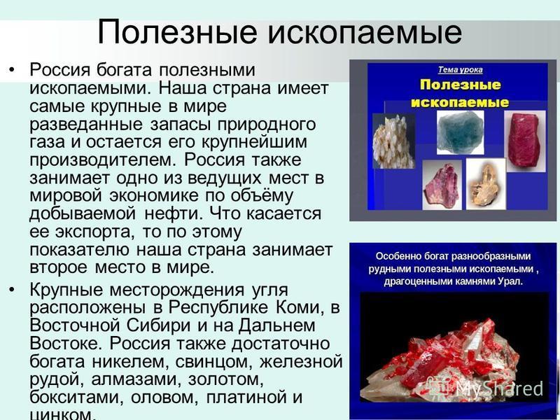 Полезные ископаемые Россия богата полезными ископаемыми. Наша страна имеет самые крупные в мире разведанные запасы природного газа и остается его крупнейшим производителем. Россия также занимает одно из ведущих мест в мировой экономике по объёму добы