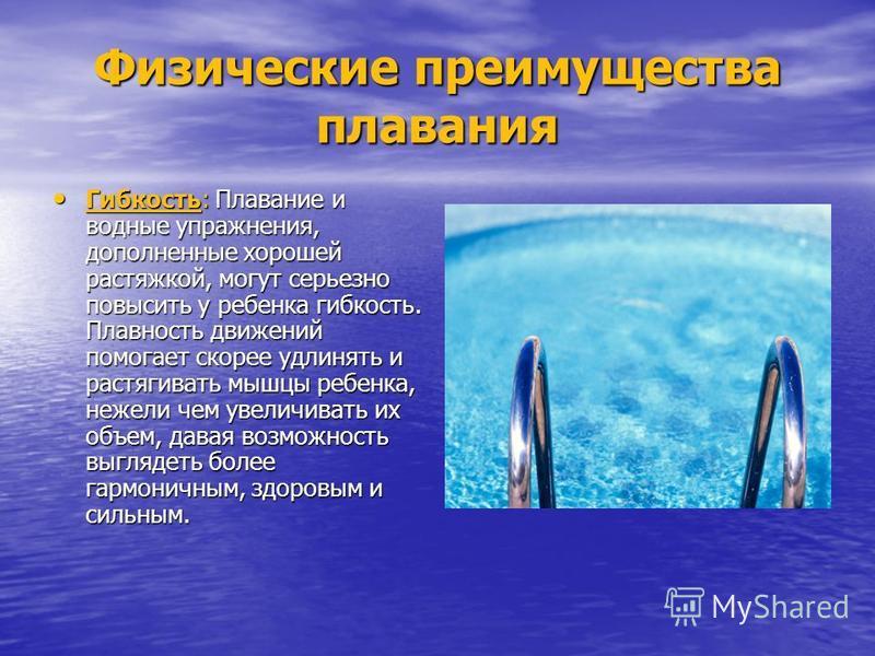 Физические преимущества плавания Гибкость: Плавание и водные упражнения, дополненные хорошей растяжкой, могут серьезно повысить у ребенка гибкость. Плавность движений помогает скорее удлинять и растягивать мышцы ребенка, нежели чем увеличивать их объ
