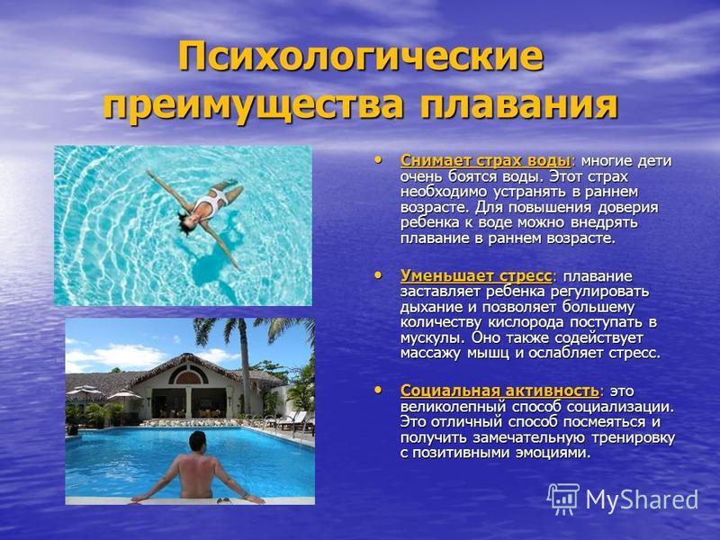 Психологические преимущества плавания Снимает страх воды: многие дети очень боятся воды. Этот страх необходимо устранять в раннем возрасте. Для повышения доверия ребенка к воде можно внедрять плавание в раннем возрасте. Снимает страх воды: многие дет