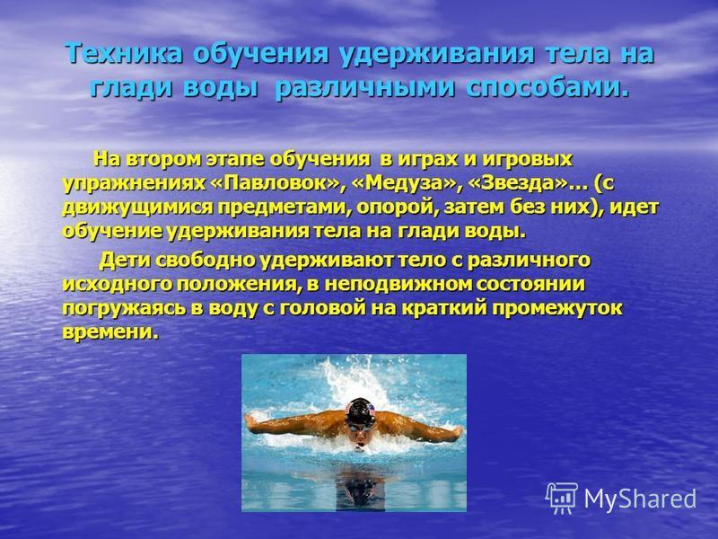 Техника обучения удерживания тела на глади воды различными способами. На втором этапе обучения в играх и игровых упражнениях «Павловок», «Медуза», «Звезда»… (с движущимися предметами, опорой, затем без них), идет обучение удерживания тела на глади во