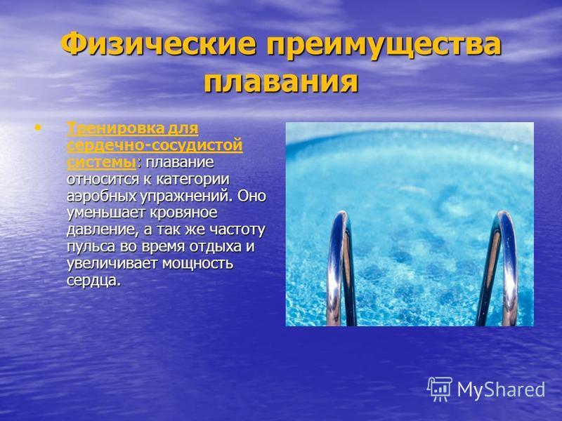 Физические преимущества плавания : плавание относится к категории аэробных упражнений. Оно уменьшает кровяное давление, а так же частоту пульса во время отдыха и увеличивает мощность сердца. Тренировка для сердечно-сосудистой системы: плавание относи