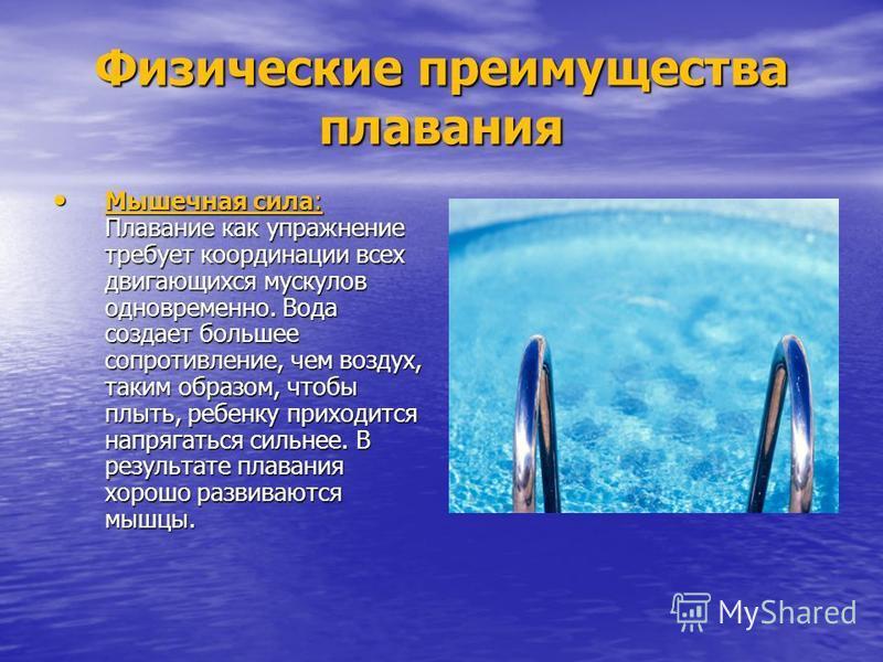 Физические преимущества плавания Мышечная сила: Плавание как упражнение требует координации всех двигающихся мускулов одновременно. Вода создает большее сопротивление, чем воздух, таким образом, чтобы плыть, ребенку приходится напрягаться сильнее. В