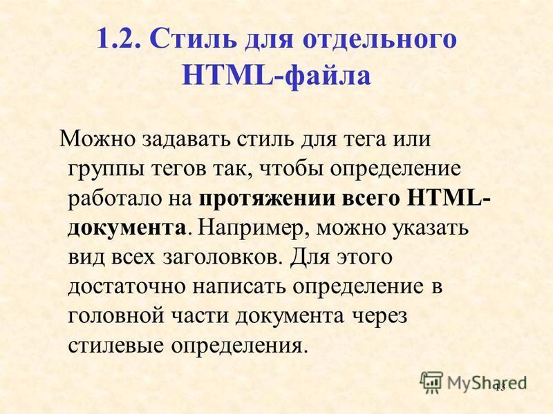 13 1.2. Стиль для отдельного HTML-файла Можно задавать стиль для тега или группы тегов так, чтобы определение работало на протяжении всего HTML- документа. Например, можно указать вид всех заголовков. Для этого достаточно написать определение в голов