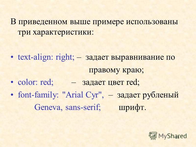 18 В приведенном выше примере использованы три характеристики: text-align: right; – задает выравнивание по правому краю; color: red; – задает цвет red; font-family: Arial Cyr,– задает рубленый Geneva, sans-serif; шрифт.