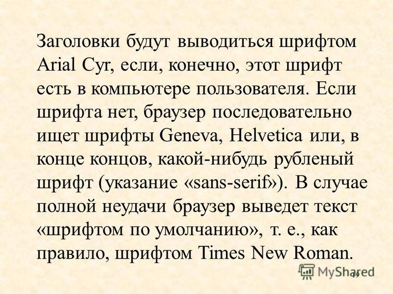 19 Заголовки будут выводиться шрифтом Arial Cyr, если, конечно, этот шрифт есть в компьютере пользователя. Если шрифта нет, браузер последовательно ищет шрифты Geneva, Helvetica или, в конце концов, какой-нибудь рубленый шрифт (указание «sans-serif»)