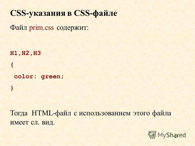 25 CSS-указания в CSS-файле Файл prim.css содержит: H1,H2,H3 { color: green; } Тогда HTML-файл с использованием этого файла имеет сл. вид.