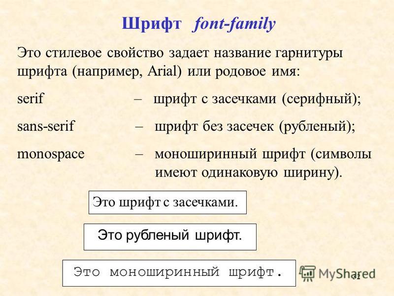 32 Шрифт font-family Это стилевое свойство задает название гарнитуры шрифта (например, Arial) или родовое имя: serif – шрифт с засечками (серифный); sans-serif – шрифт без засечек (рубленый); monospace – моноширинный шрифт (символы имеют одинаковую ш