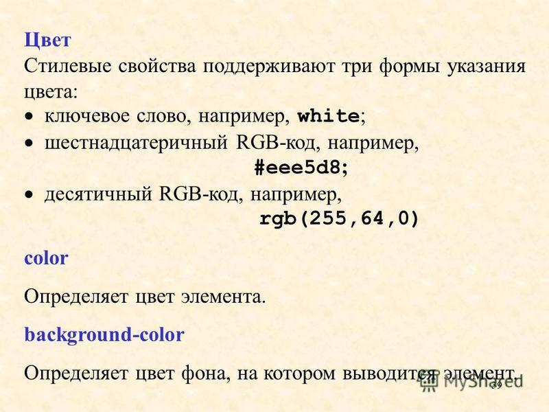 39 Цвет Стилевые свойства поддерживают три формы указания цвета: ключевое слово, например, white ; шестнадцатеричный RGB-код, например, #eee5d8 ; десятичный RGB-код, например, rgb(255,64,0) color Определяет цвет элемента. background-color Определяет