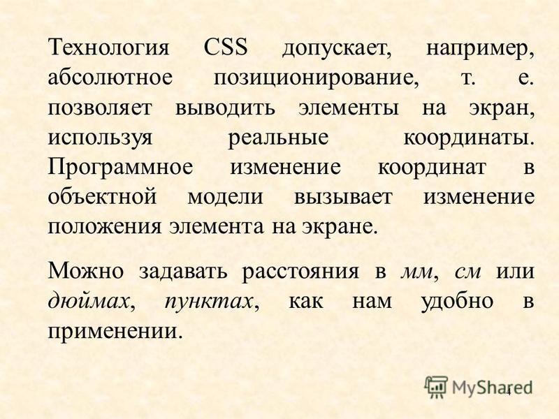 4 Технология CSS допускает, например, абсолютное позиционирование, т. е. позволяет выводить элементы на экран, используя реальные координаты. Программное изменение координат в объектной модели вызывает изменение положения элемента на экране. Можно за