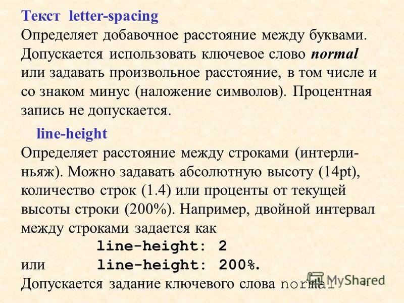 41 Текст letter-spacing Определяет добавочное расстояние между буквами. Допускается использовать ключевое слово normal или задавать произвольное расстояние, в том числе и со знаком минус (наложение символов). Процентная запись не допускается. line-he