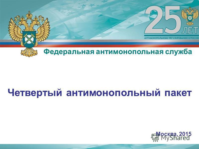 Четвертый антимонопольный пакет Москва, 2015 Федеральная антимонопольная служба