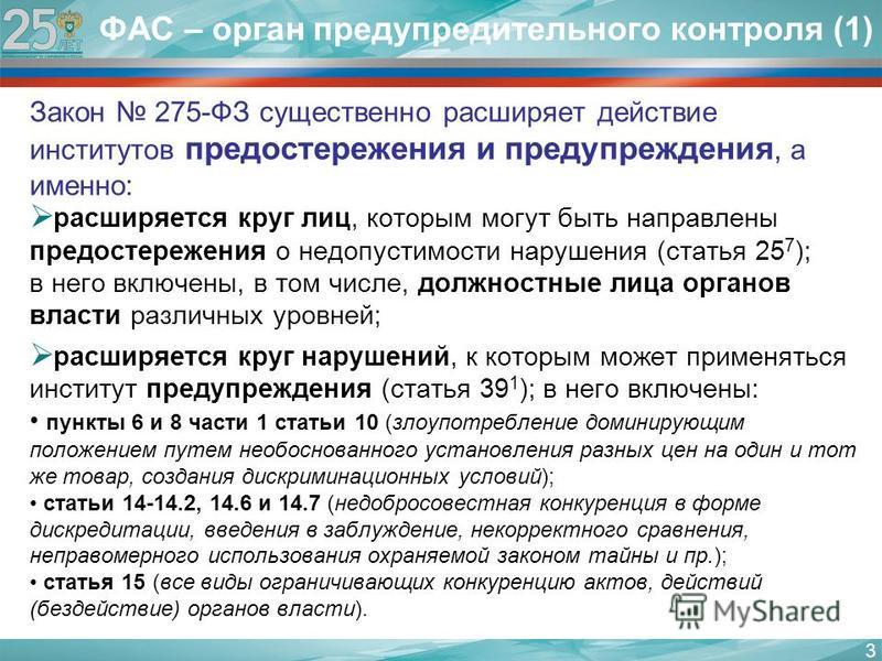 ФАС – орган предупредительного контроля (1) Закон 275-ФЗ существенно расширяет действие институтов предостережения и предупреждения, а именно: расширяется круг лиц, которым могут быть направлены предостережения о недопустимости нарушения (статья 25 7