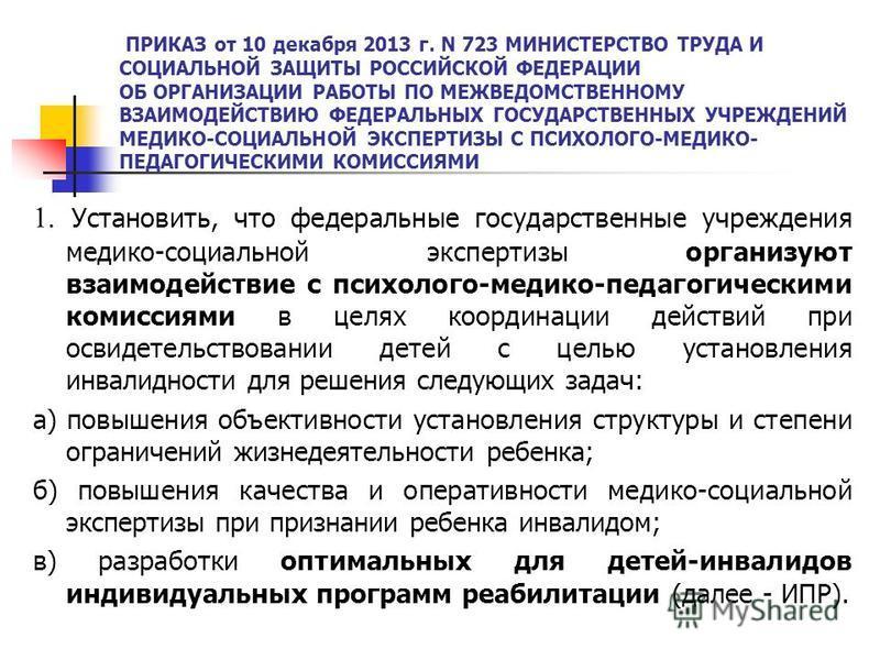 ПРИКАЗ от 10 декабря 2013 г. N 723 МИНИСТЕРСТВО ТРУДА И СОЦИАЛЬНОЙ ЗАЩИТЫ РОССИЙСКОЙ ФЕДЕРАЦИИ ОБ ОРГАНИЗАЦИИ РАБОТЫ ПО МЕЖВЕДОМСТВЕННОМУ ВЗАИМОДЕЙСТВИЮ ФЕДЕРАЛЬНЫХ ГОСУДАРСТВЕННЫХ УЧРЕЖДЕНИЙ МЕДИКО-СОЦИАЛЬНОЙ ЭКСПЕРТИЗЫ С ПСИХОЛОГО-МЕДИКО- ПЕДАГОГИЧ