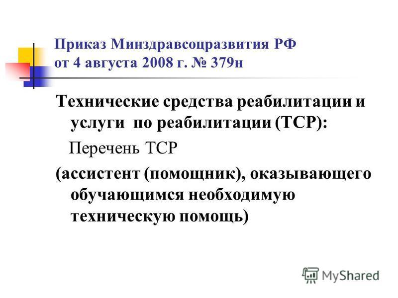 Приказ Минздравсоцразвития РФ от 4 августа 2008 г. 379 н Технические средства реабилитации и услуги по реабилитации (ТСР): Перечень ТСР (ассистент (помощник), оказывающего обучающимся необходимую техническую помощь)