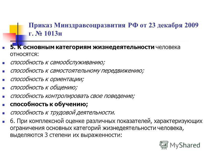 Приказ Минздравсоцразвития РФ от 23 декабря 2009 г. 1013 н 5. К основным категориям жизнедеятельности человека относятся: способность к самообслуживанию; способность к самостоятельному передвижению; способность к ориентации; способность к общению; сп
