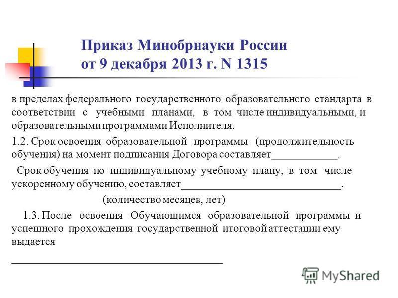 Приказ Минобрнауки России от 9 декабря 2013 г. N 1315 в пределах федерального государственного образовательного стандарта в соответствии с учебными планами, в том числе индивидуальными, и образовательными программами Исполнителя. 1.2. Срок освоения о