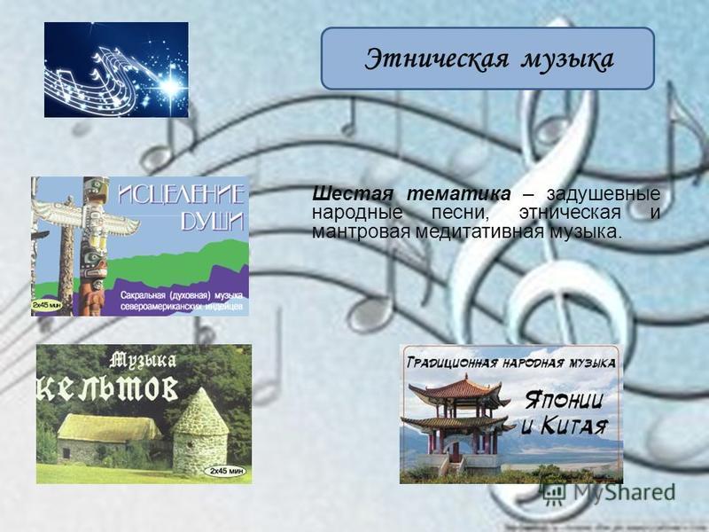 Этническая музыка Шестая тематика – задушевные народные песни, этническая и мантровая медитативная музыка.