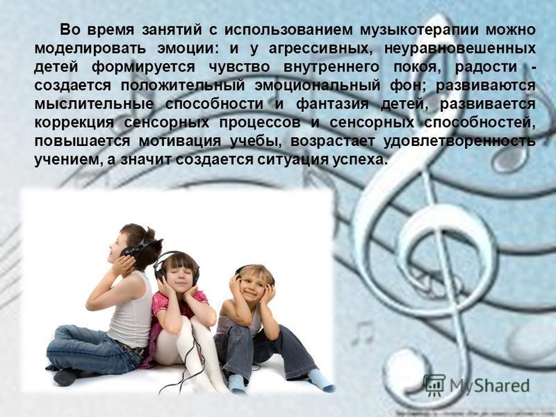 Во время занятий с использованием музыкотерапии можно моделировать эмоции: и у агрессивных, неуравновешенных детей формируется чувство внутреннего покоя, радости - создается положительный эмоциональный фон; развиваются мыслительные способности и фант