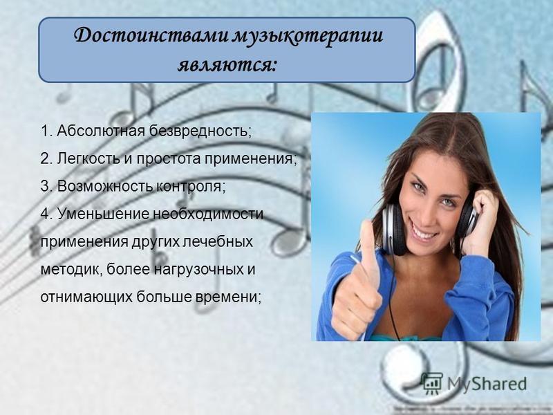 Достоинствами музыкотерапии являются: 1. Абсолютная безвредность; 2. Легкость и простота применения; 3. Возможность контроля; 4. Уменьшение необходимости применения других лечебных методик, более нагрузочных и отнимающих больше времени;
