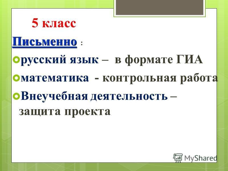 5 класс Письменно : русский язык – в формате ГИА математика - контрольная работа Внеучебная деятельность – защита проекта