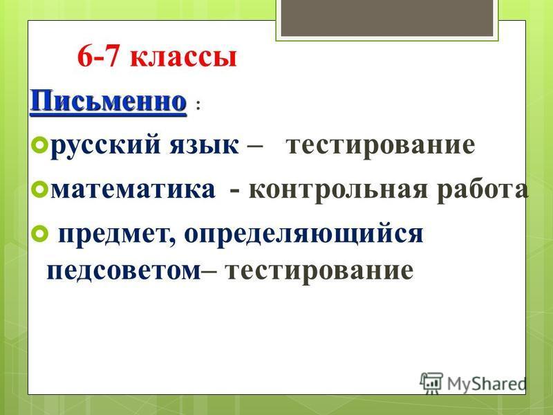 6-7 классы Письменно : русский язык – тестирование математика - контрольная работа предмет, определяющийся педсоветом– тестирование
