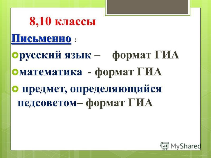 8,10 классы Письменно : русский язык – формат ГИА математика - формат ГИА предмет, определяющийся педсоветом– формат ГИА