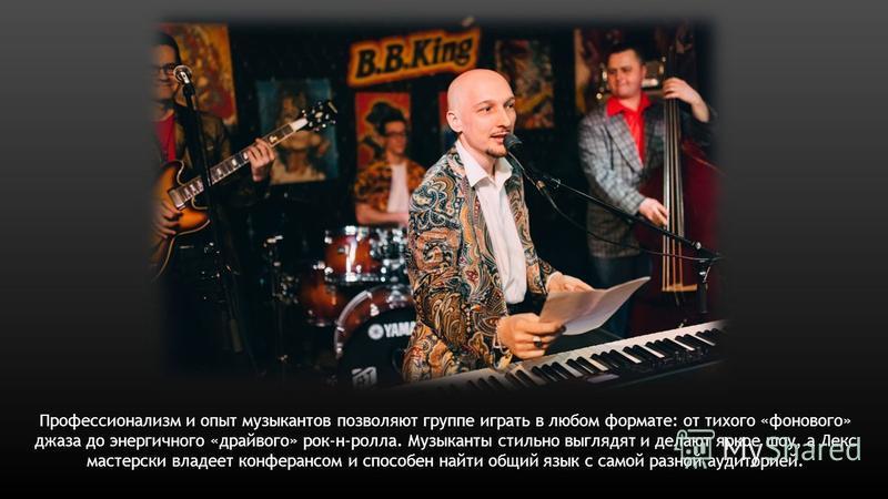Профессионализм и опыт музыкантов позволяют группе играть в любом формате: от тихого «фонового» джаза до энергичного «драйвого» рок-н-ролла. Музыканты стильно выглядят и делают яркое шоу, а Лекс мастерски владеет конферансом и способен найти общий яз