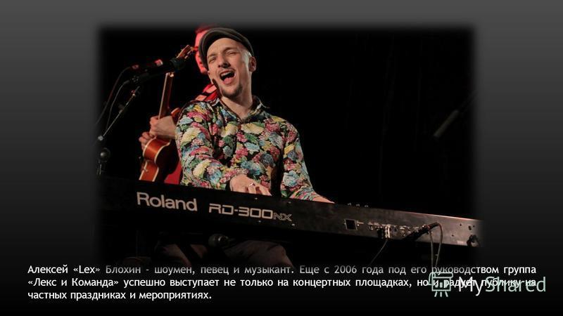 Алексей «Lex» Блохин - шоумен, певец и музыкант. Еще с 2006 года под его руководством группа «Лекс и Команда» успешно выступает не только на концертных площадках, но и радует публику на частных праздниках и мероприятиях.