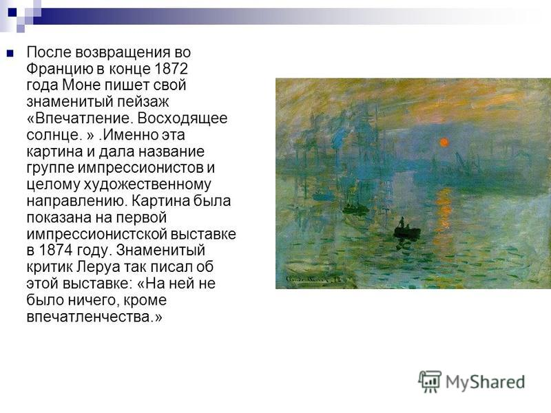 После возвращения во Францию в конце 1872 года Моне пишет свой знаменитый пейзаж «Впечатление. Восходящее солнце. ».Именно эта картина и дала название группе импрессионистов и целому художественному направлению. Картина была показана на первой импрес