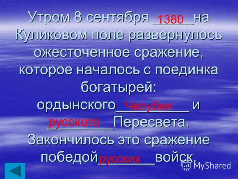 Утром 8 сентября _____на Куликовом поле развернулось ожесточенное сражение, которое началось с поединка богатырей: ордынского_________ и ________Пересвета. Закончилось это сражение победой_______войск. 1380 Челубея русского русских