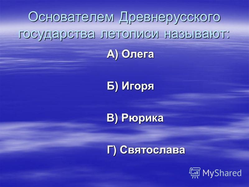Основателем Древнерусского государства летописи называют: А) Олега Б) Игоря В) Рюрика Г) Святослава