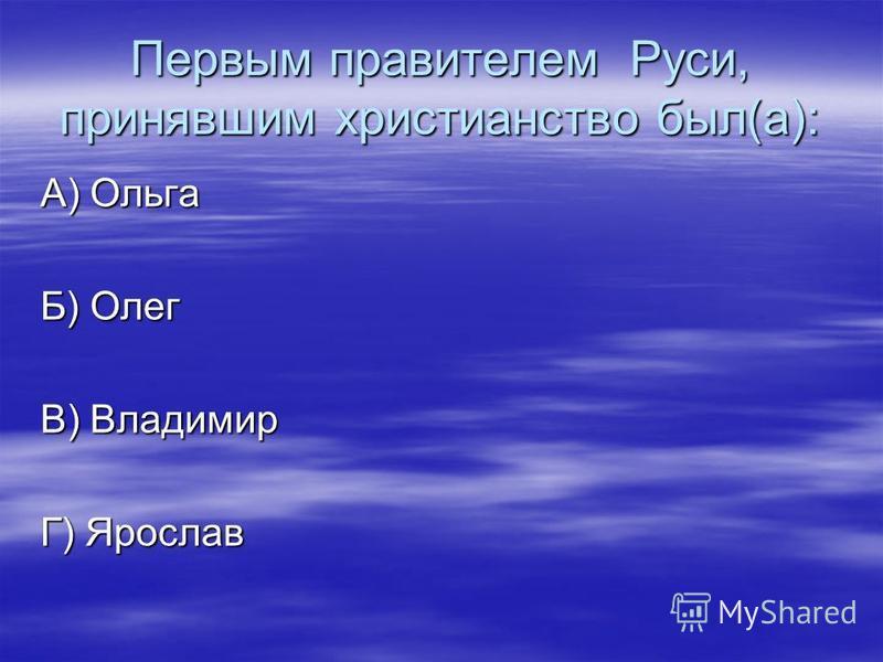 Первым правителем Руси, принявшим христианство был(а): А) Ольга Б) Олег В) Владимир Г) Ярослав