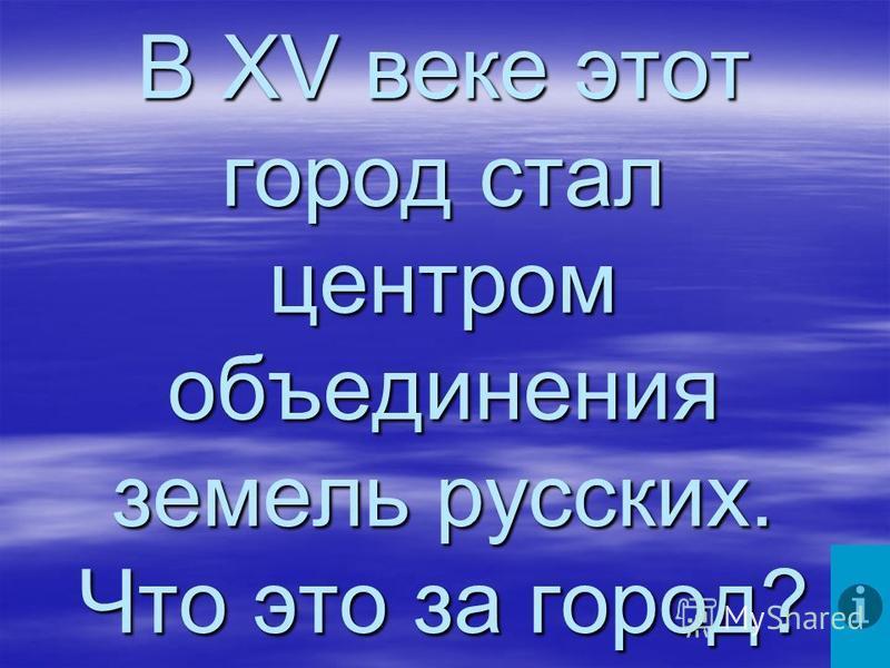 В XV веке этот город стал центром объединения земель русских. Что это за город?