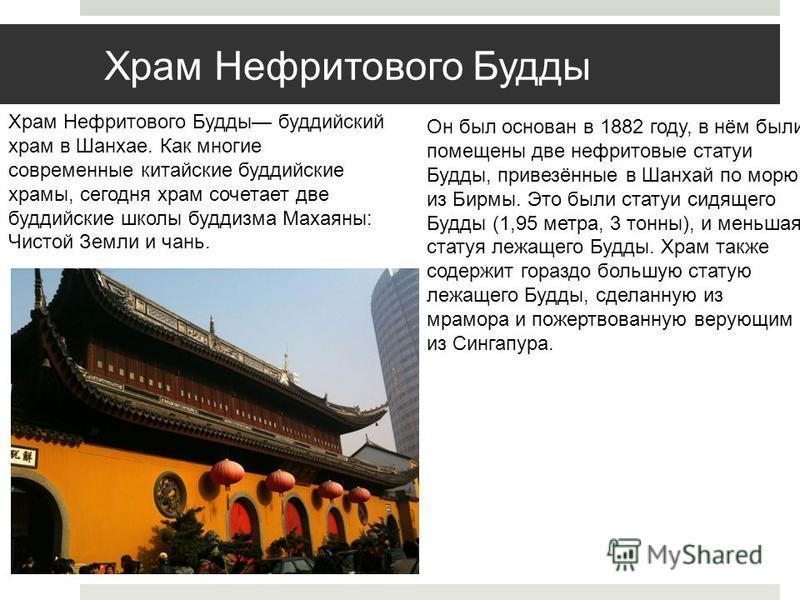 Храм Нефритового Будды Храм Нефритового Будды буддийский храм в Шанхае. Как многие современные китайские буддийские храмы, сегодня храм сочетает две буддийские школы буддизма Махаяны: Чистой Земли и чань. Он был основан в 1882 году, в нём были помеще