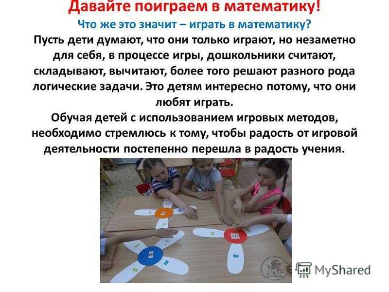 Давайте поиграем в математику! Что же это значит – играть в математику? Пусть дети думают, что они только играют, но незаметно для себя, в процессе игры, дошкольники считают, складывают, вычитают, более того решают разного рода логические задачи. Это