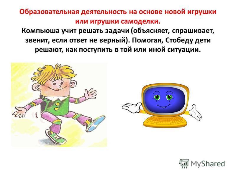 Образовательная деятельность на основе новой игрушки или игрушки самоделки. Компьюша учит решать задачи (объясняет, спрашивает, звенит, если ответ не верный). Помогая, Стобеду дети решают, как поступить в той или иной ситуации.
