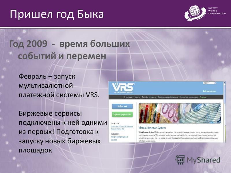 Пришел год Быка Год 2009 - время больших событий и перемен Февраль – запуск мультивалютной платежной системы VRS. Биржевые сервисы подключены к ней одними из первых! Подготовка к запуску новых биржевых площадок